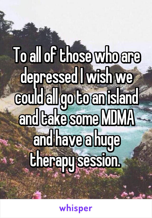 To all of those who are depressed I wish we could all go to an island and take some MDMA and have a huge therapy session.