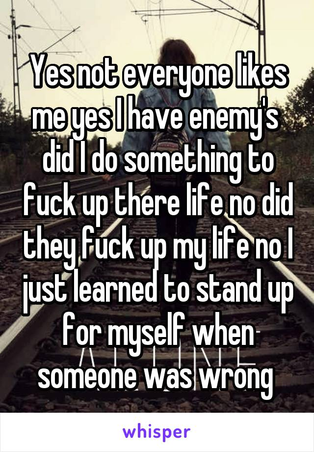 Yes not everyone likes me yes I have enemy's  did I do something to fuck up there life no did they fuck up my life no I just learned to stand up for myself when someone was wrong