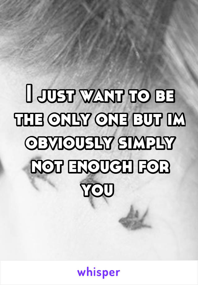 I just want to be the only one but im obviously simply not enough for you
