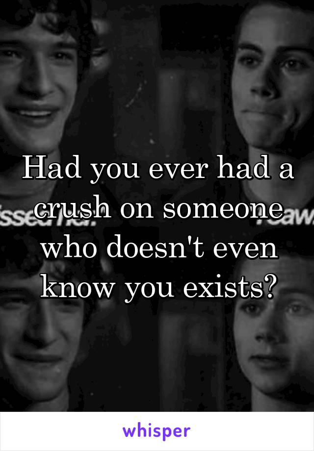 Had you ever had a crush on someone who doesn't even know you exists?