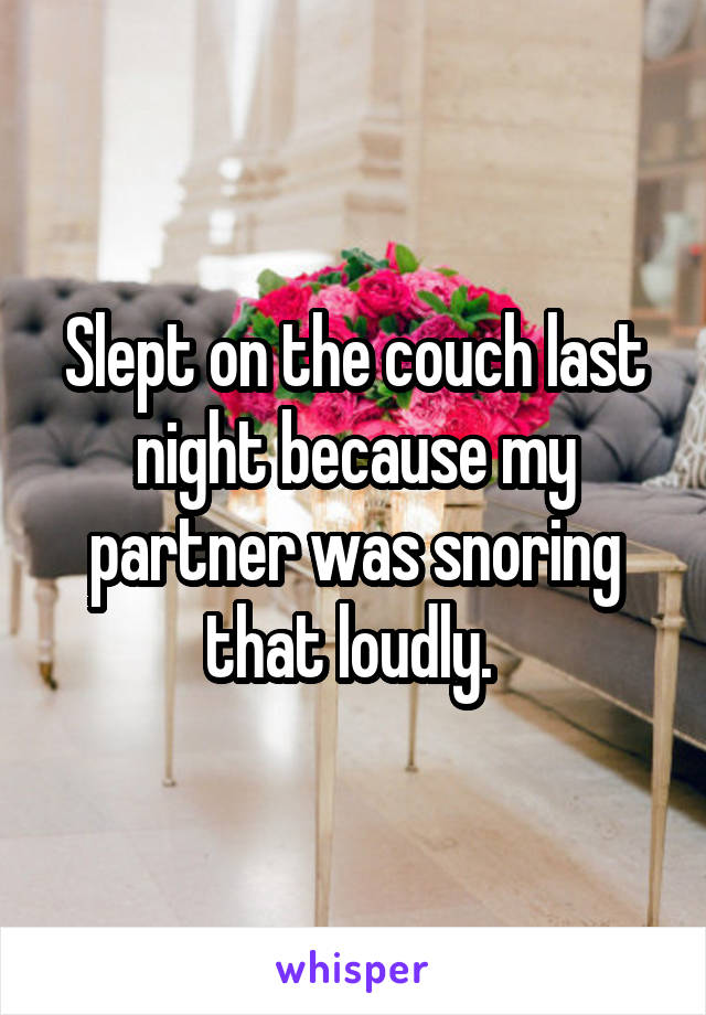Slept on the couch last night because my partner was snoring that loudly.