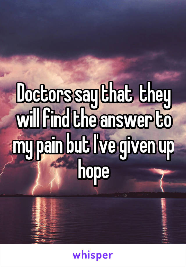 Doctors say that  they will find the answer to my pain but I've given up hope