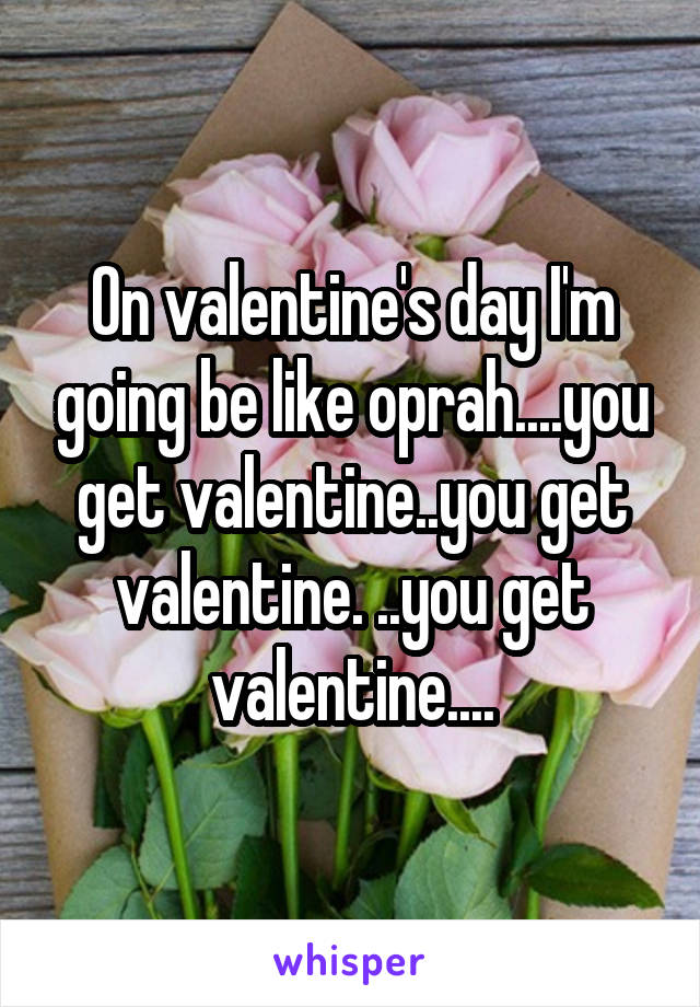 On valentine's day I'm going be like oprah....you get valentine..you get valentine. ..you get valentine....