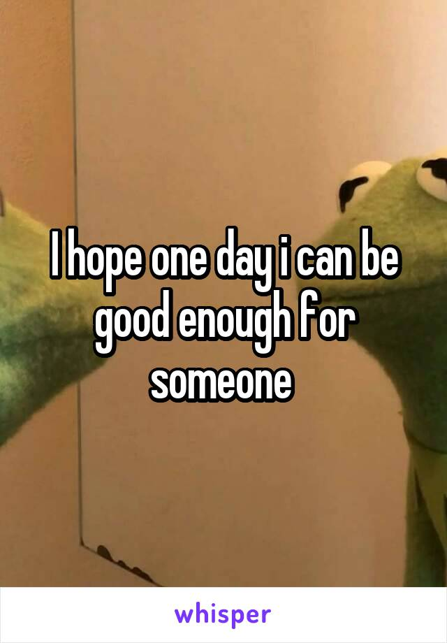I hope one day i can be good enough for someone