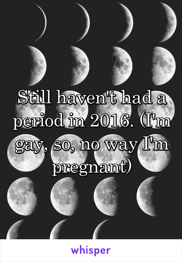 Still haven't had a period in 2016. (I'm gay, so, no way I'm pregnant)