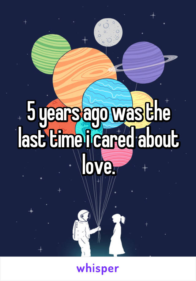 5 years ago was the last time i cared about love.