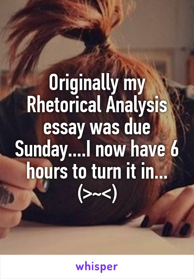 Originally my Rhetorical Analysis essay was due Sunday....I now have 6 hours to turn it in... (>~<)