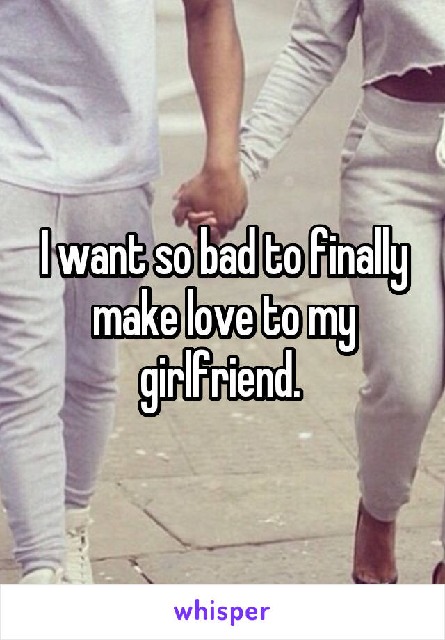 I want so bad to finally make love to my girlfriend.