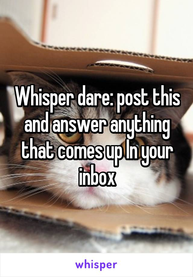 Whisper dare: post this and answer anything that comes up In your inbox