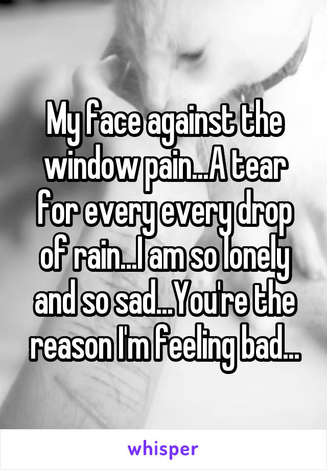 My face against the window pain...A tear for every every drop of rain...I am so lonely and so sad...You're the reason I'm feeling bad...