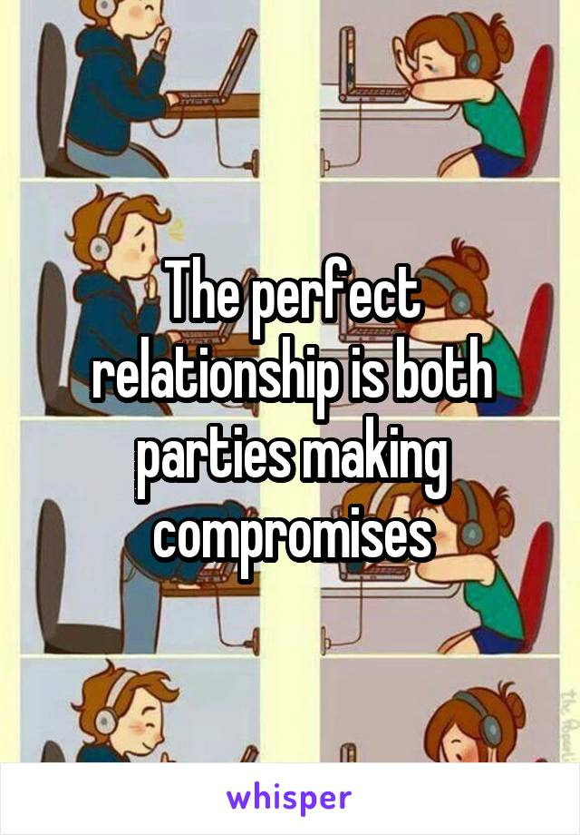 The perfect relationship is both parties making compromises
