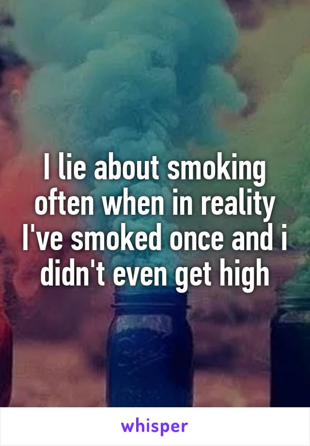 I lie about smoking often when in reality I've smoked once and i didn't even get high
