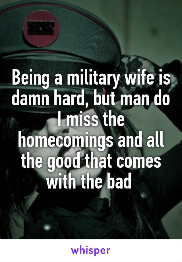 Being a military wife is damn hard, but man do I miss the homecomings and all the good that comes with the bad