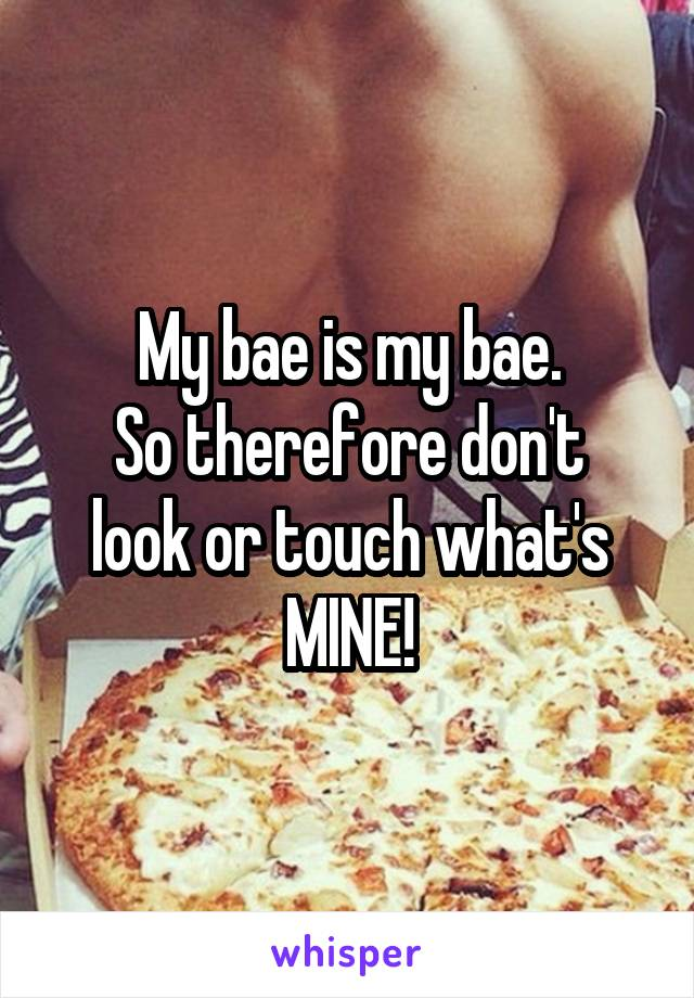 My bae is my bae. So therefore don't look or touch what's MINE!