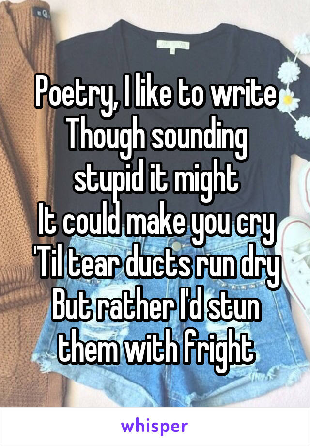 Poetry, I like to write Though sounding stupid it might It could make you cry 'Til tear ducts run dry But rather I'd stun them with fright