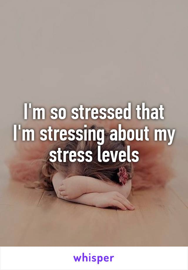 I'm so stressed that I'm stressing about my stress levels