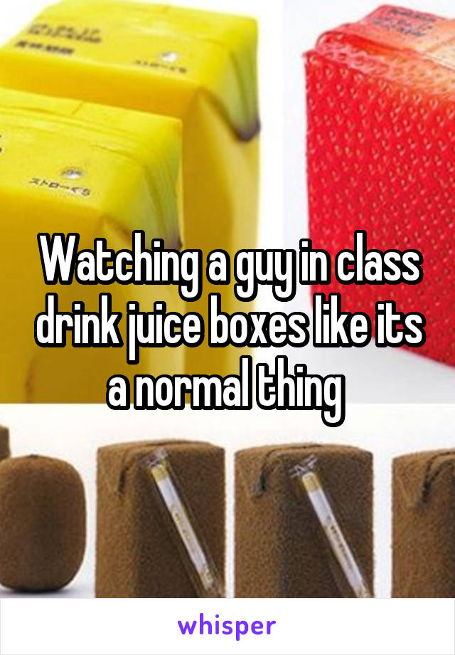 Watching a guy in class drink juice boxes like its a normal thing