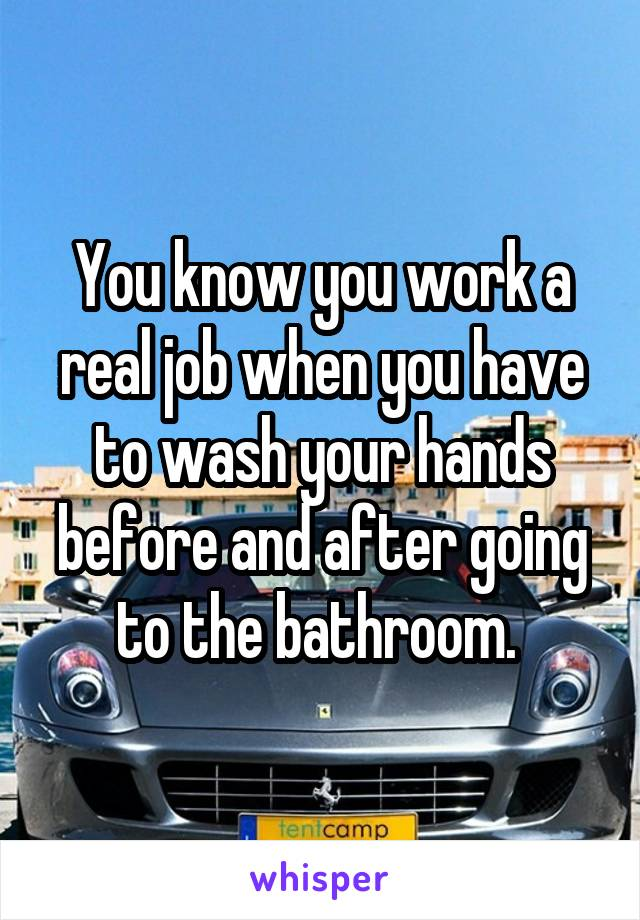 You know you work a real job when you have to wash your hands before and after going to the bathroom.