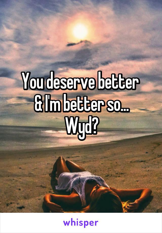 You deserve better  & I'm better so... Wyd?