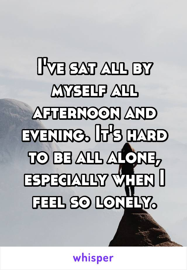 I've sat all by myself all afternoon and evening. It's hard to be all alone, especially when I feel so lonely.