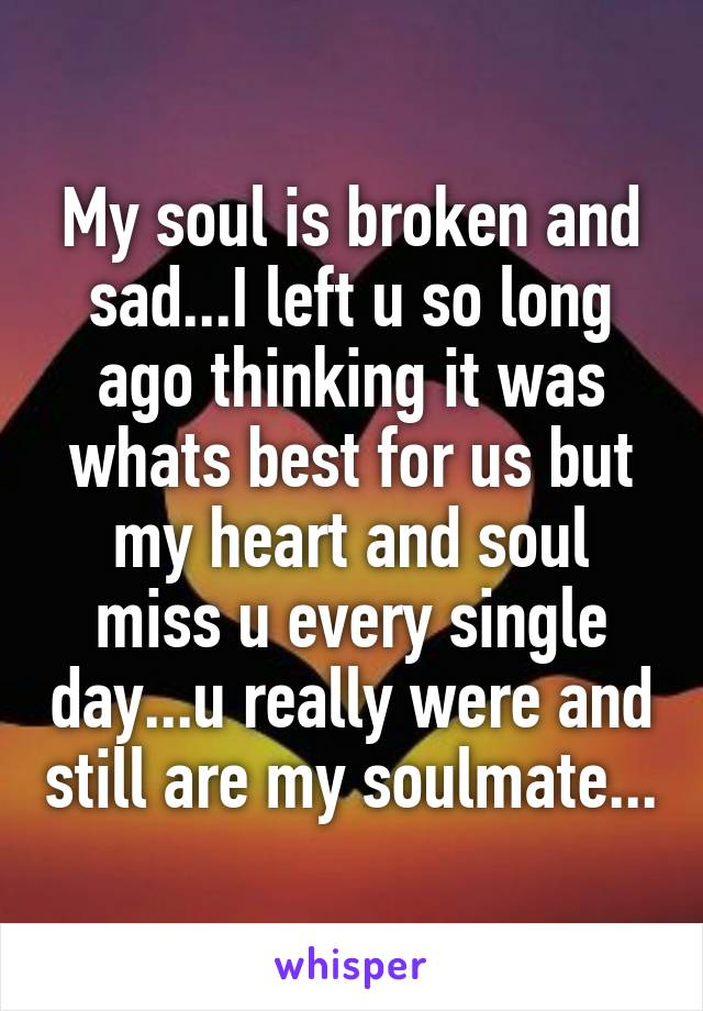 My soul is broken and sad...I left u so long ago thinking it was whats best for us but my heart and soul miss u every single day...u really were and still are my soulmate...