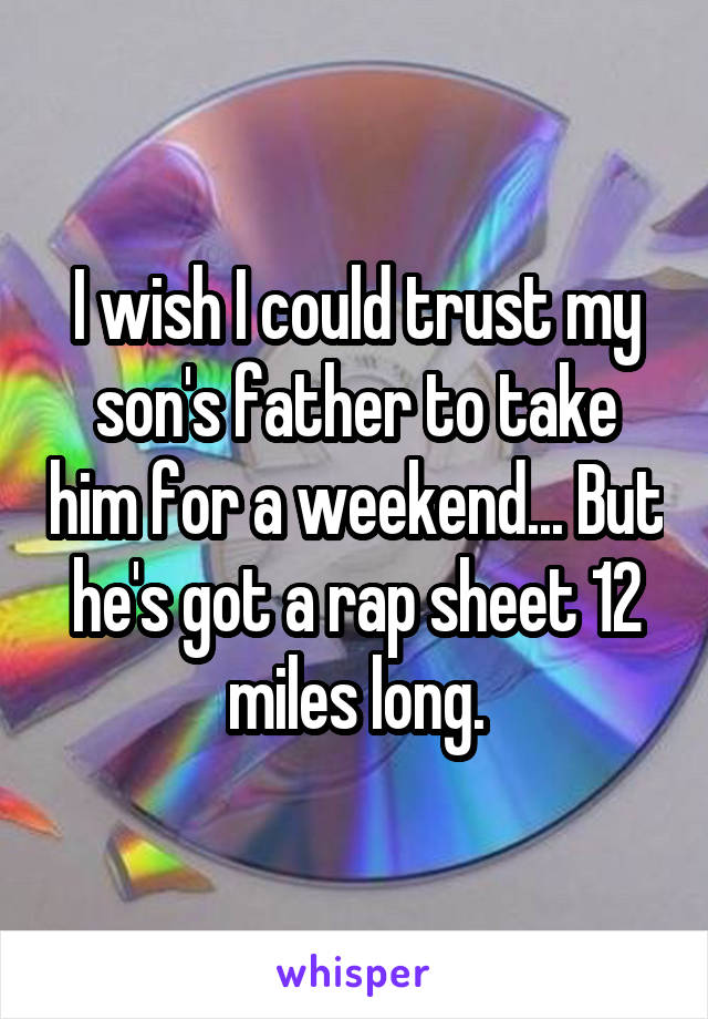 I wish I could trust my son's father to take him for a weekend... But he's got a rap sheet 12 miles long.