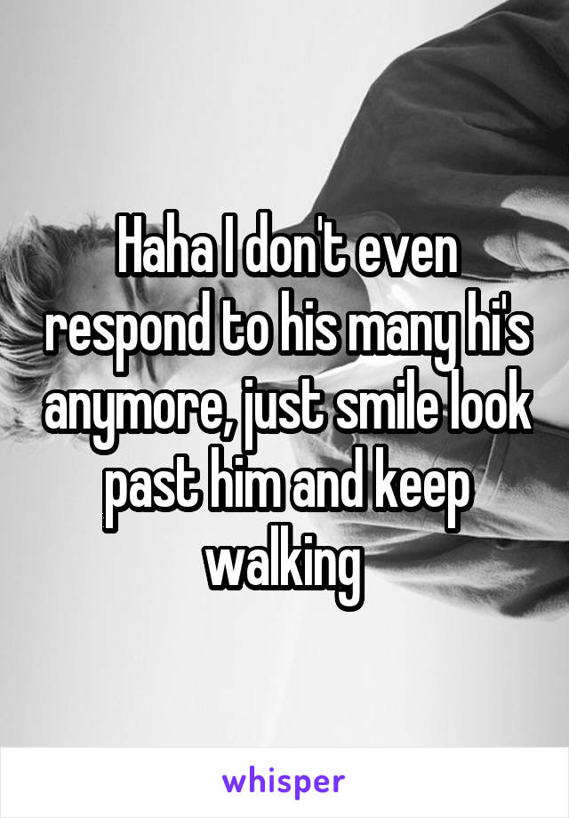 Haha I don't even respond to his many hi's anymore, just smile look past him and keep walking