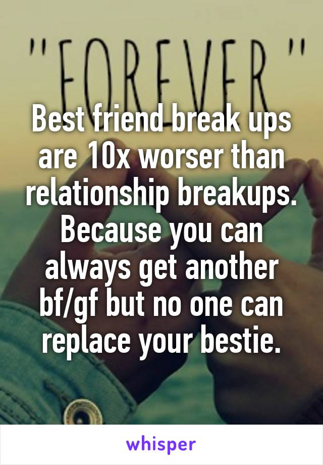 Best friend break ups are 10x worser than relationship breakups. Because you can always get another bf/gf but no one can replace your bestie.