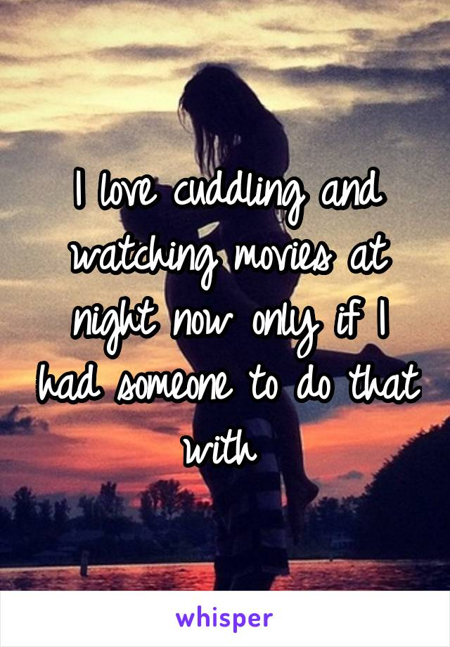 I love cuddling and watching movies at night now only if I had someone to do that with