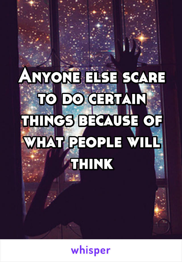 Anyone else scare to do certain things because of what people will think