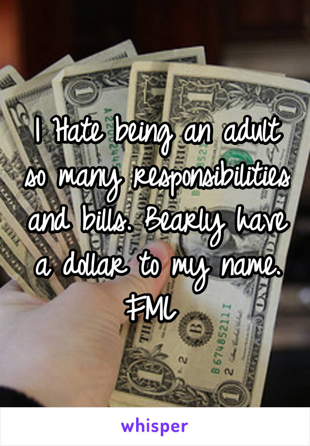 I Hate being an adult so many responsibilities and bills. Bearly have a dollar to my name. FML