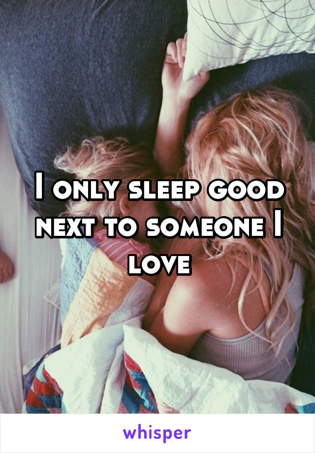 I only sleep good next to someone I love