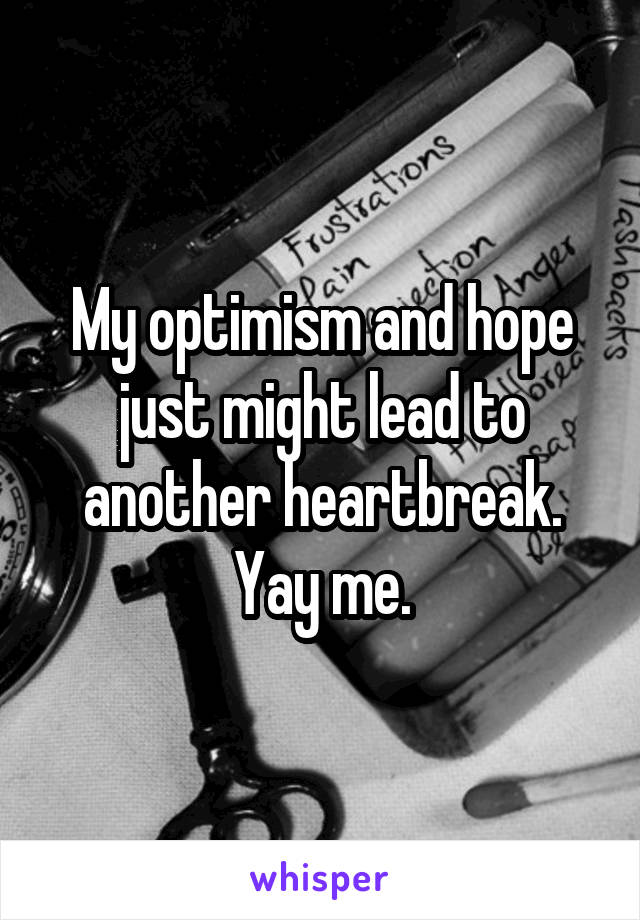 My optimism and hope just might lead to another heartbreak. Yay me.