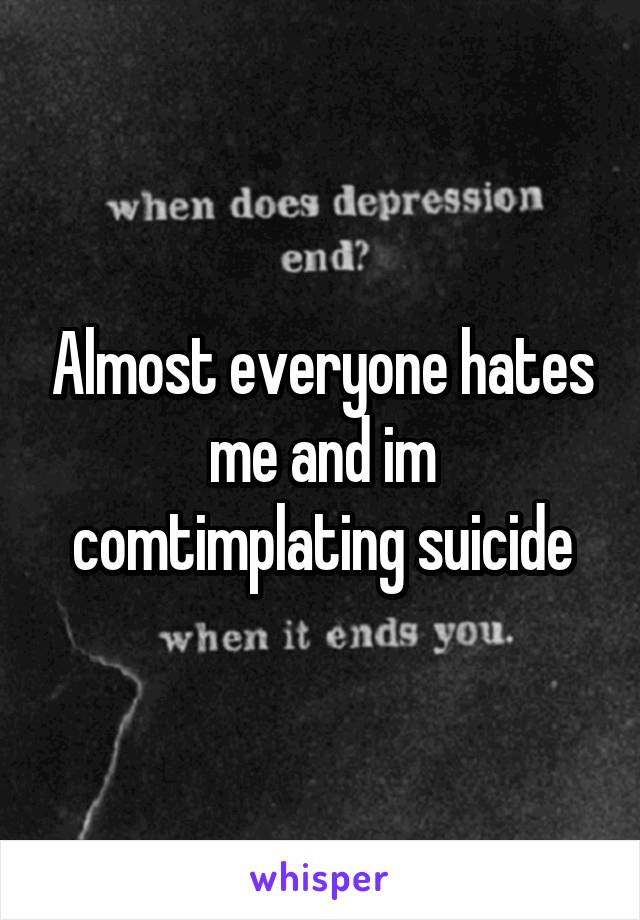 Almost everyone hates me and im comtimplating suicide