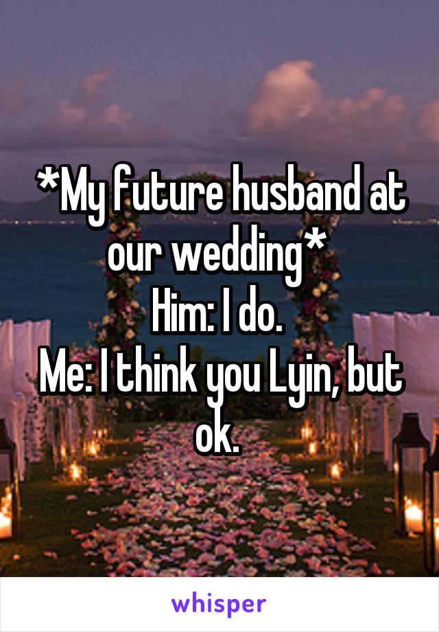 *My future husband at our wedding*  Him: I do.  Me: I think you Lyin, but ok.