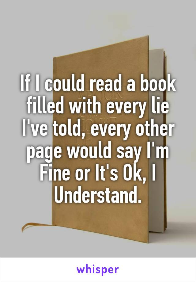 If I could read a book filled with every lie I've told, every other page would say I'm Fine or It's Ok, I Understand.