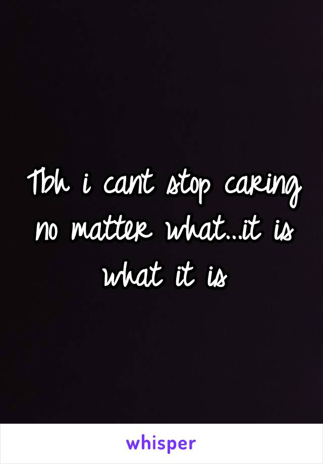 Tbh i cant stop caring no matter what...it is what it is