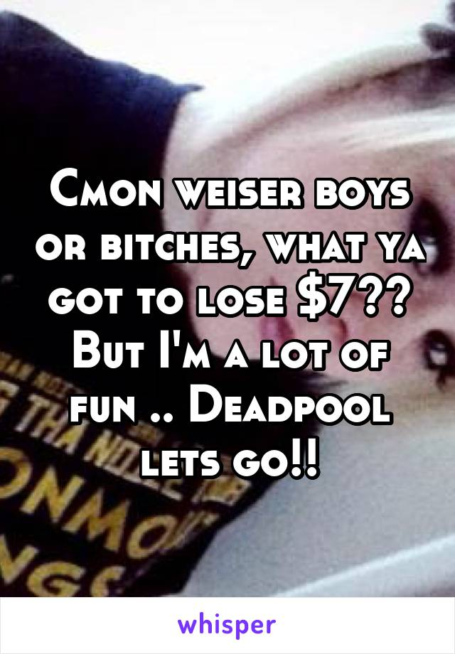 Cmon weiser boys or bitches, what ya got to lose $7?? But I'm a lot of fun .. Deadpool lets go!!