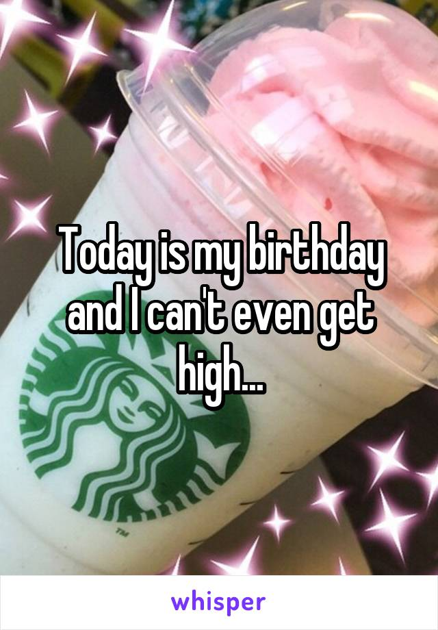 Today is my birthday and I can't even get high...