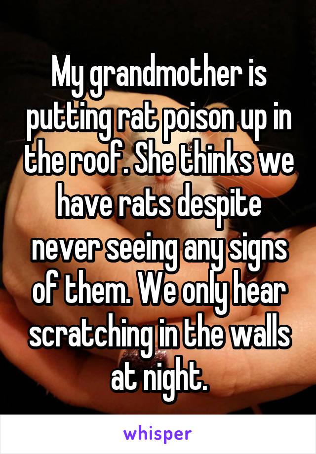 My grandmother is putting rat poison up in the roof. She thinks we have rats despite never seeing any signs of them. We only hear scratching in the walls at night.