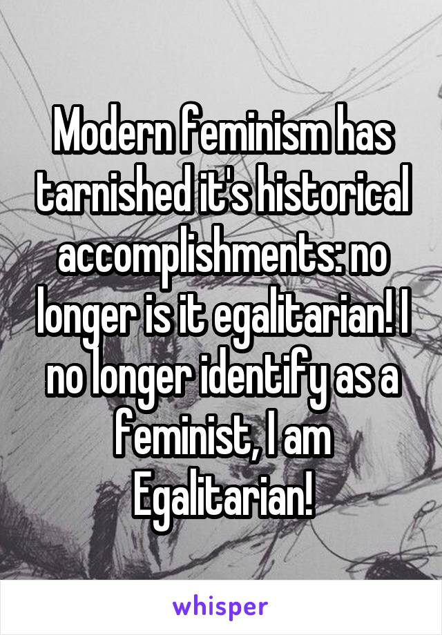 Modern feminism has tarnished it's historical accomplishments: no longer is it egalitarian! I no longer identify as a feminist, I am Egalitarian!