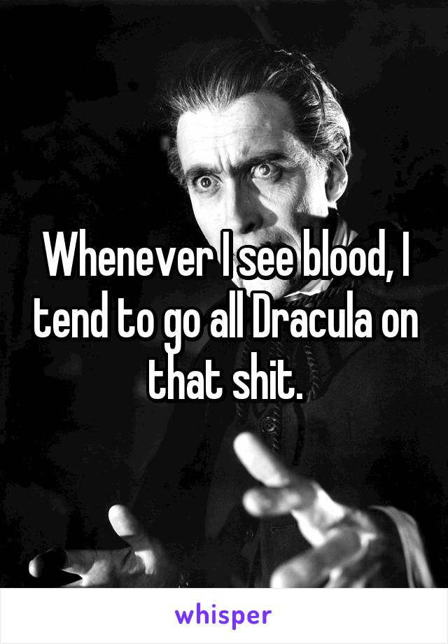 Whenever I see blood, I tend to go all Dracula on that shit.