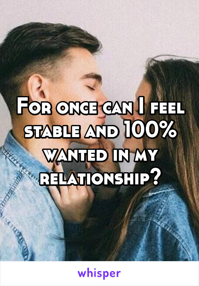 For once can I feel stable and 100% wanted in my relationship?