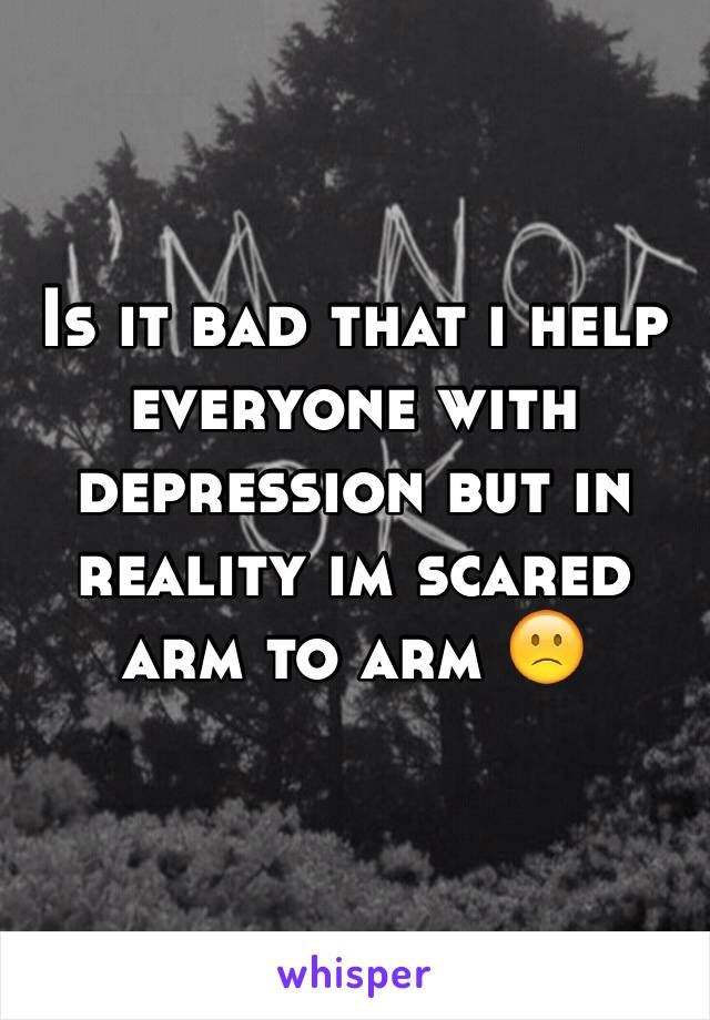 Is it bad that i help everyone with depression but in reality im scared arm to arm 🙁