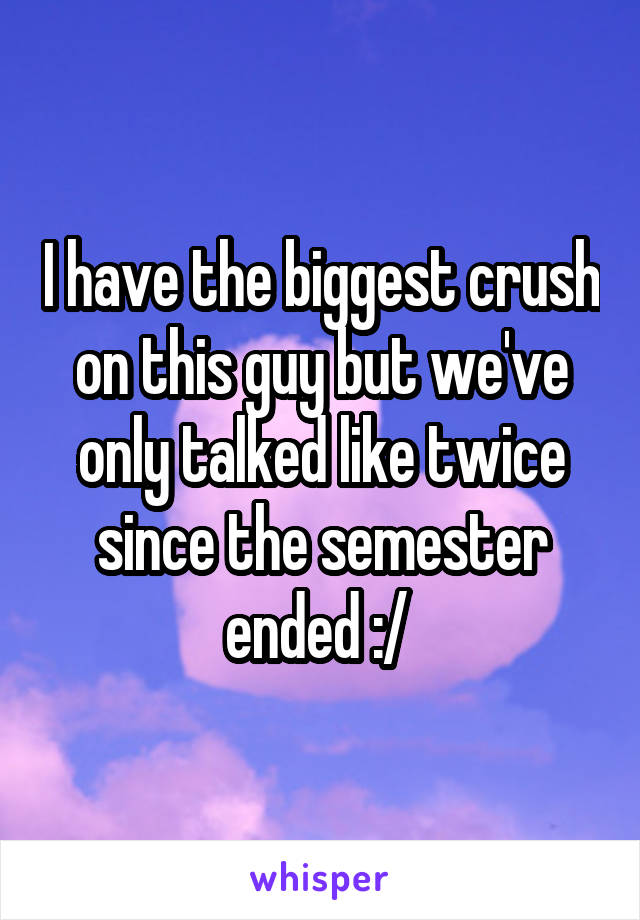 I have the biggest crush on this guy but we've only talked like twice since the semester ended :/