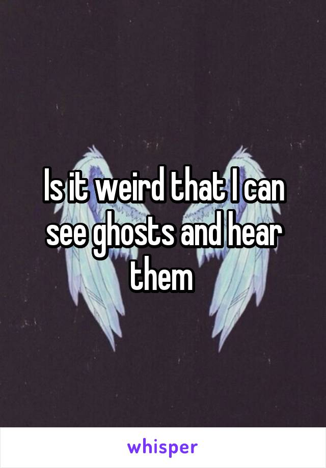 Is it weird that I can see ghosts and hear them