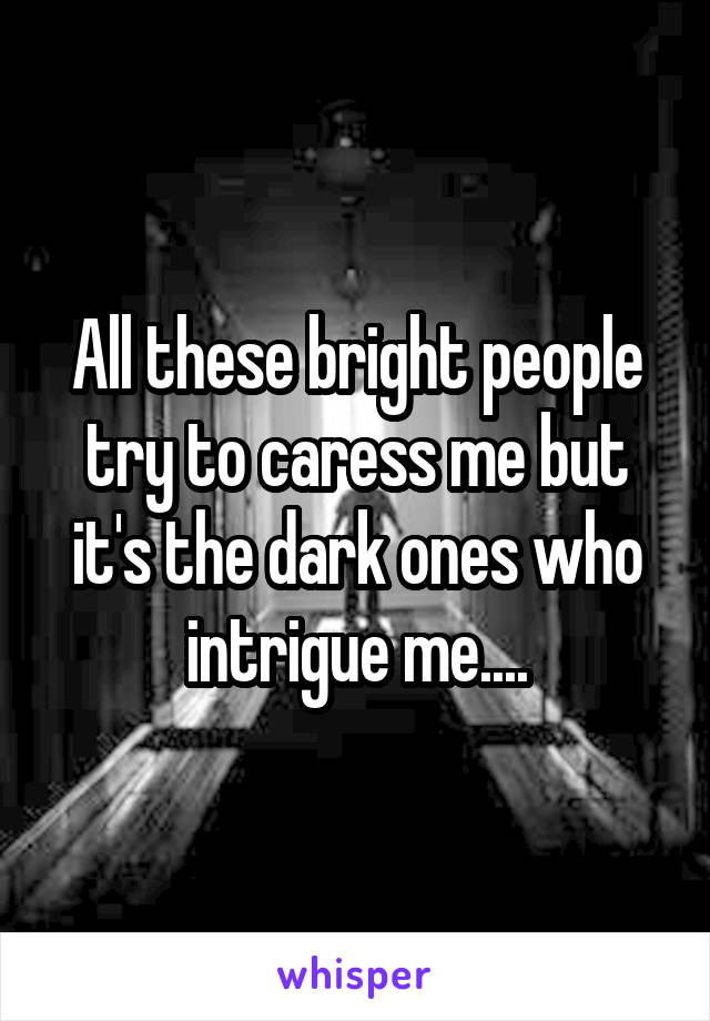 All these bright people try to caress me but it's the dark ones who intrigue me....