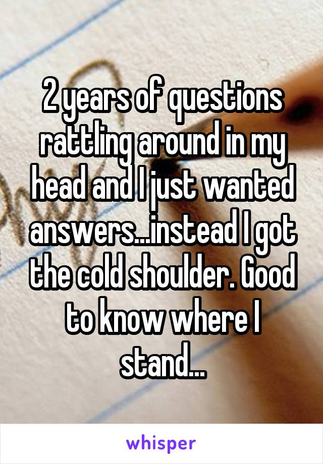 2 years of questions rattling around in my head and I just wanted answers...instead I got the cold shoulder. Good to know where I stand...