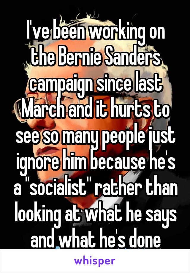 "I've been working on the Bernie Sanders campaign since last March and it hurts to see so many people just ignore him because he's a ""socialist"" rather than looking at what he says and what he's done"