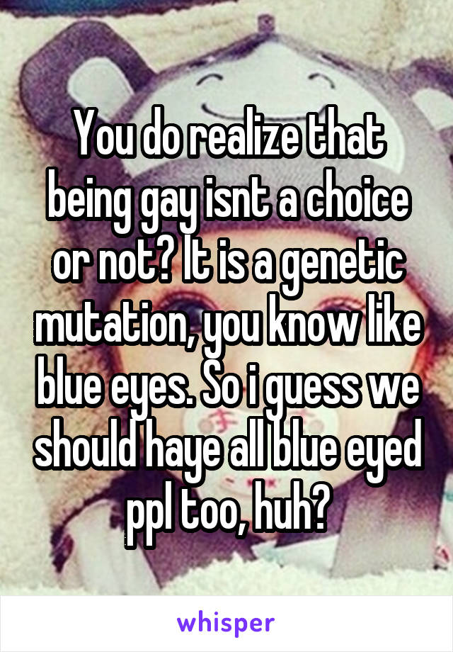 You do realize that being gay isnt a choice or not? It is a genetic mutation, you know like blue eyes. So i guess we should haye all blue eyed ppl too, huh?